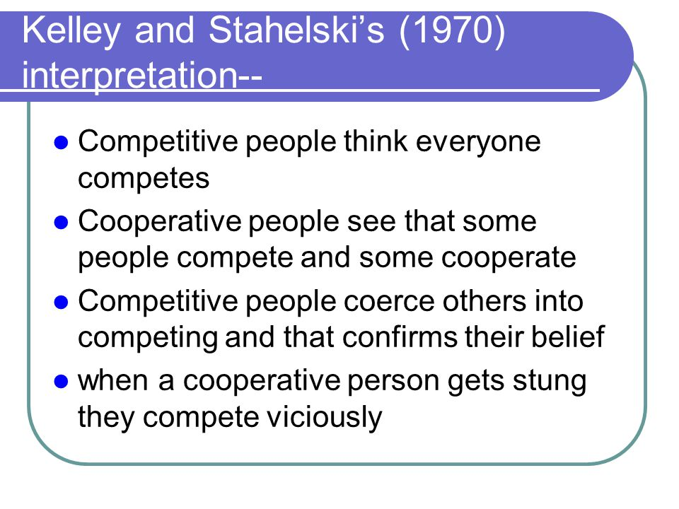 Kelley and Stahelski's (1970) interpretation-- Competitive people think everyone competes Cooperative people see that some people compete and some coo