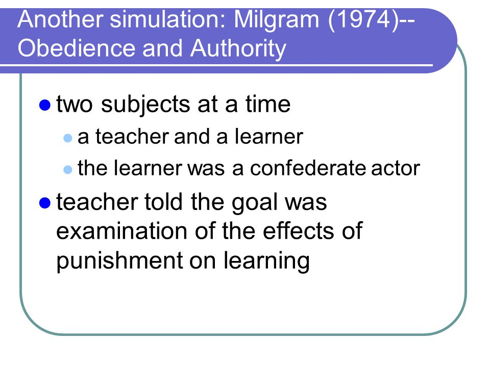 Another simulation: Milgram (1974)-- Obedience and Authority two subjects at a time a teacher and a learner the learner was a confederate actor teache