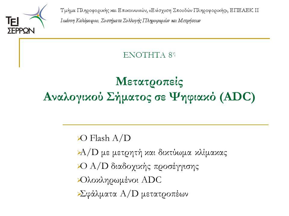 ΕΝΟΤΗΤΑ 8 η Μετατροπείς Αναλογικού Σήματος σε Ψηφιακό (ADC)  Ο Flash A/D  A/D με μετρητή και δικτύωμα κλίμακας  Ο Α/D διαδοχικής προσέγγισης  Ολοκ