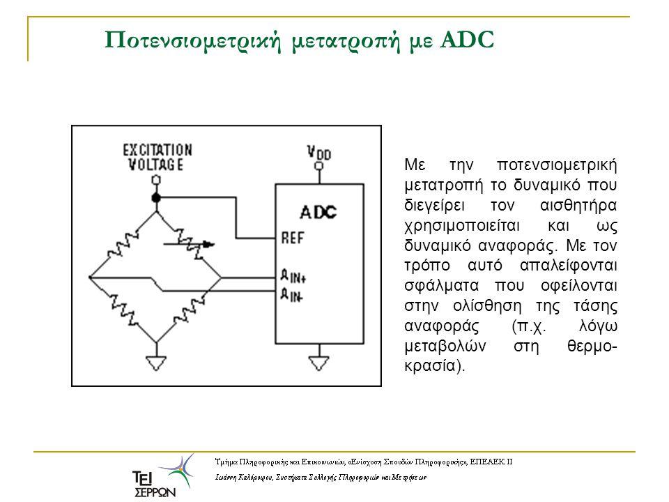 Ποτενσιομετρική μετατροπή με ADC Με την ποτενσιομετρική μετατροπή το δυναμικό που διεγείρει τον αισθητήρα χρησιμοποιείται και ως δυναμικό αναφοράς. Με