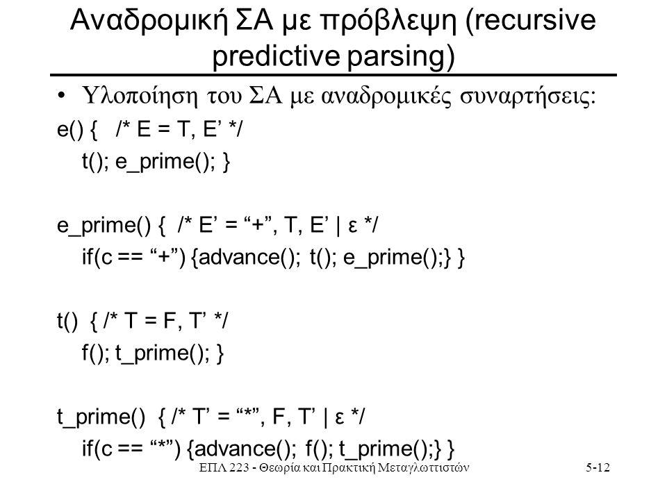 ΕΠΛ 223 - Θεωρία και Πρακτική Μεταγλωττιστών5-12 Aναδρομική ΣΑ με πρόβλεψη (recursive predictive parsing) Υλοποίηση του ΣΑ με αναδρομικές συναρτήσεις: e() { /* Ε = T, E' */ t(); e_prime(); } e_prime() { /* E' = + , Τ, E' | ε */ if(c == + ) {advance(); t(); e_prime();} } t() { /* Τ = F, T' */ f(); t_prime(); } t_prime() { /* Τ' = * , F, T' | ε */ if(c == * ) {advance(); f(); t_prime();} }