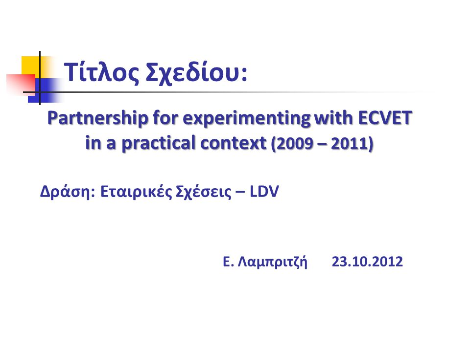 Τίτλος Σχεδίου: Partnership for experimenting with ECVET in a practical context (2009 – 2011) Δράση: Εταιρικές Σχέσεις – LDV Ε. Λαμπριτζή 23.10.2012