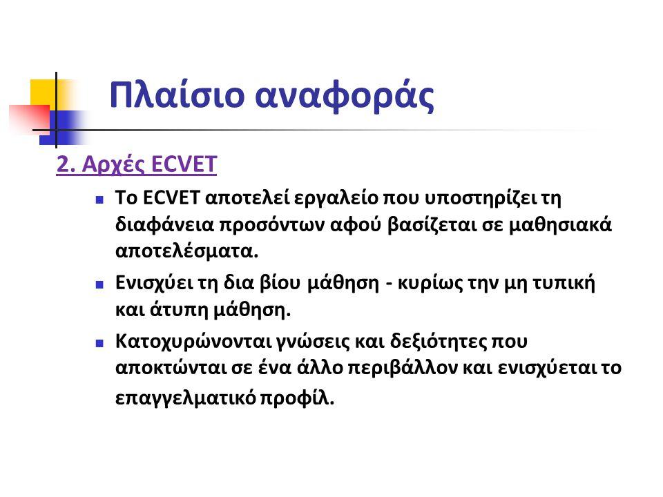 Πλαίσιο αναφοράς 2. Αρχές ECVET Το ECVET αποτελεί εργαλείο που υποστηρίζει τη διαφάνεια προσόντων αφού βασίζεται σε μαθησιακά αποτελέσματα. Ενισχύει τ