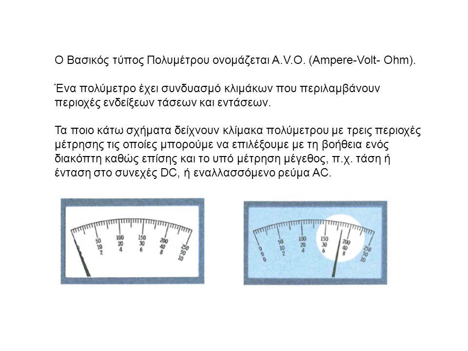 Ο Βασικός τύπος Πολυμέτρου ονομάζεται A.V.O. (Ampere-Volt- Ohm). Ένα πολύμετρο έχει συνδυασμό κλιμάκων που περιλαμβάνουν περιοχές ενδείξεων τάσεων και