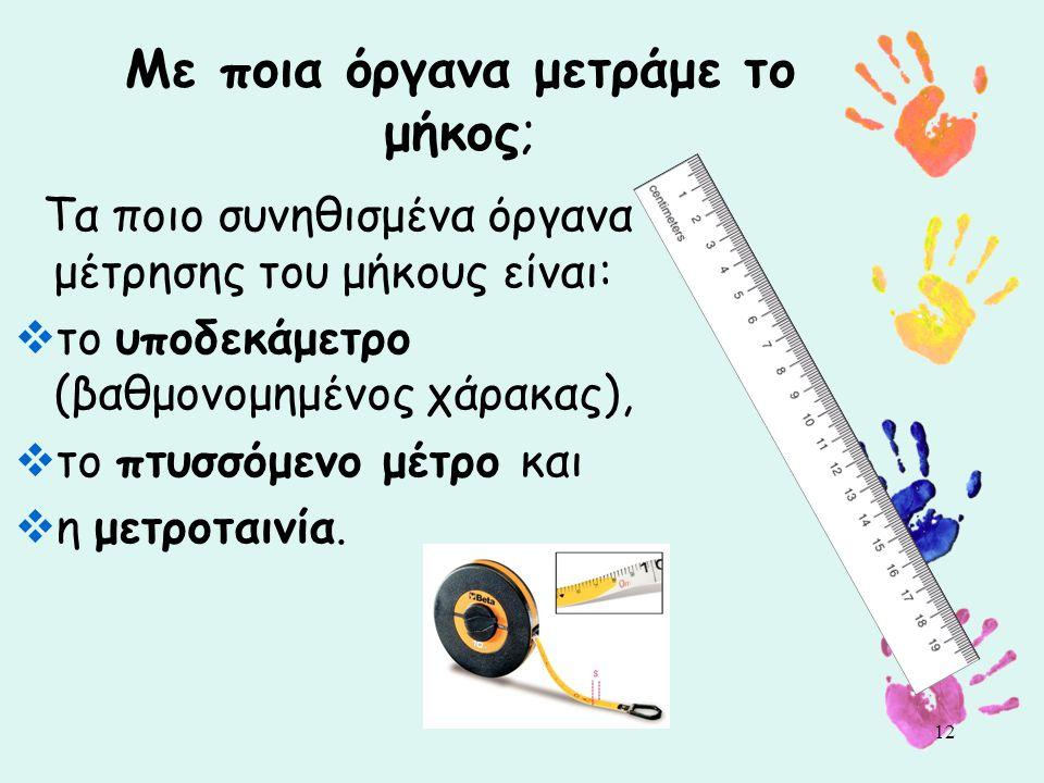 Με ποια όργανα μετράμε το μήκος; Τα ποιο συνηθισμένα όργανα μέτρησης του μήκους είναι:  το υποδεκάμετρο (βαθμονομημένος χάρακας),  το πτυσσόμενο μέτρο και  η μετροταινία.