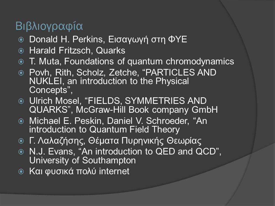Βιβλιογραφία  Donald H. Perkins, Εισαγωγή στη ΦΥΕ  Harald Fritzsch, Quarks  T. Muta, Foundations of quantum chromodynamics  Povh, Rith, Scholz, Ze