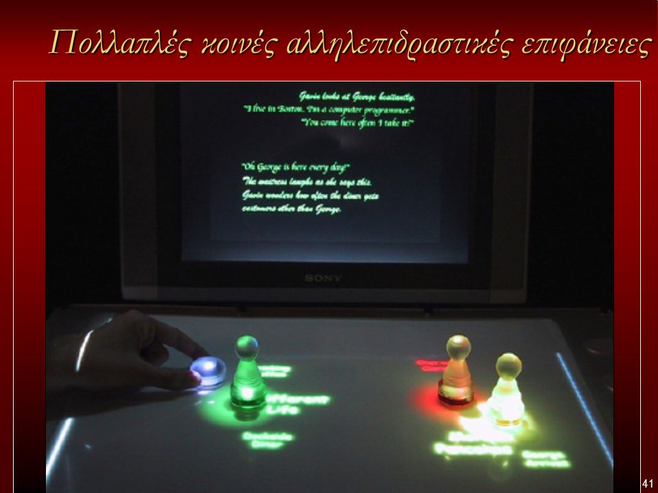 41 Πολλαπλές κοινές αλληλεπιδραστικές επιφάνειες Κάθε αίθουσα θα παρέχει: –Πολλαπλές κοινές αλληλεπιδραστικές επιφάνειες (interactive walls / interactive tables/ digital whiteboards) όπου συνήθως δουλεύουν ομάδες ατόμων (με εστίαση στη συνεργατική μάθηση)