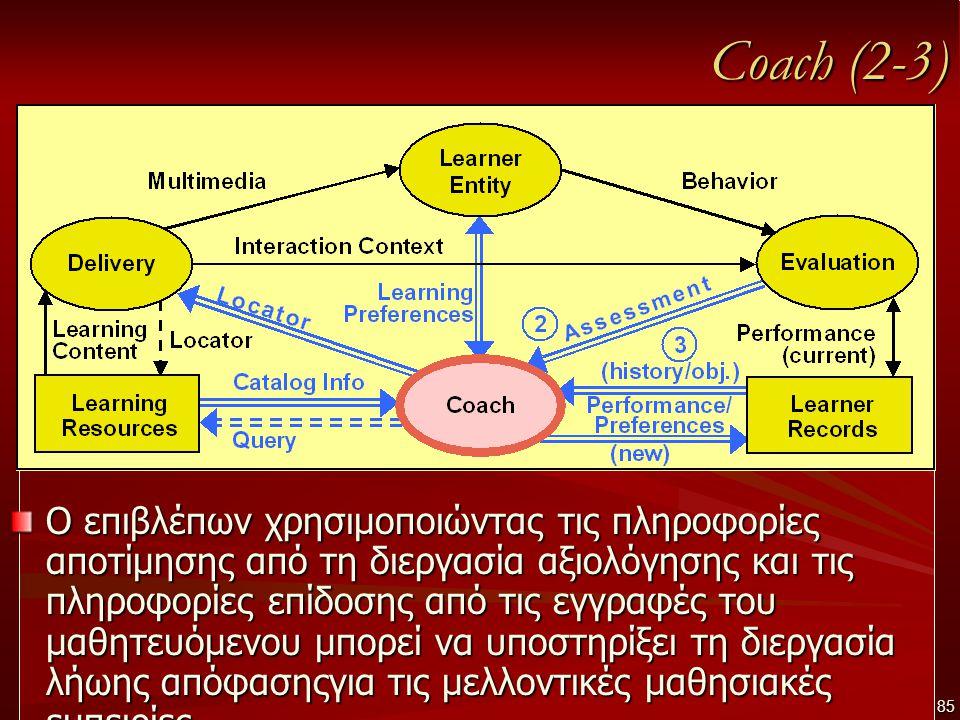 Coach (2-3) Ο επιβλέπων χρησιμοποιώντας τις πληροφορίες αποτίμησης από τη διεργασία αξιολόγησης και τις πληροφορίες επίδοσης από τις εγγραφές του μαθητευόμενου μπορεί να υποστηρίξει τη διεργασία λήωης απόφασηςγια τις μελλοντικές μαθησιακές εμπειρίες 85