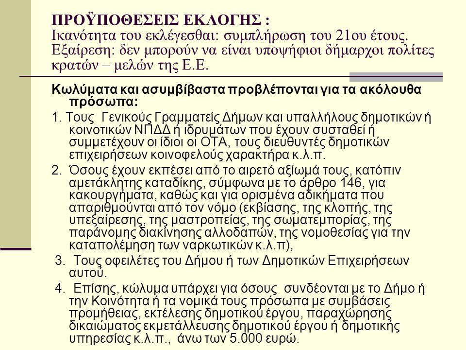 ΠΡΟΫΠΟΘΕΣΕΙΣ ΕΚΛΟΓΗΣ : Ικανότητα του εκλέγεσθαι: συμπλήρωση του 21ου έτους. Εξαίρεση: δεν μπορούν να είναι υποψήφιοι δήμαρχοι πολίτες κρατών – μελών τ