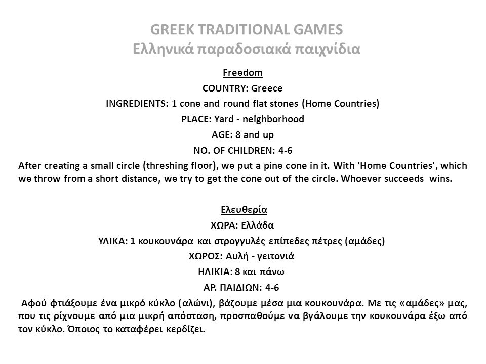 GREEK TRADITIONAL GAMES Ελληνικά παραδοσιακά παιχνίδια Freedom COUNTRY: Greece INGREDIENTS: 1 cone and round flat stones (Home Countries) PLACE: Yard