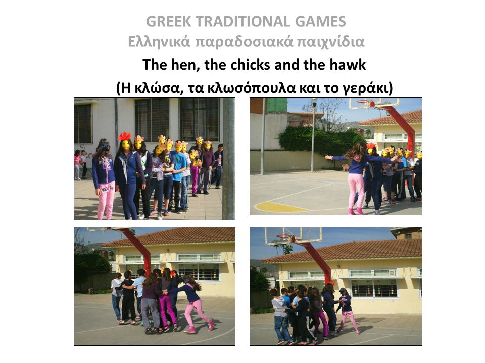 GREEK TRADITIONAL GAMES Ελληνικά παραδοσιακά παιχνίδια The hen, the chicks and the hawk COUNTRY: Greece MATERIALS: PLACE: Yard: neighborhood AGE: 7 -12 NO.