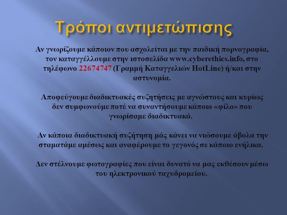 Αν γνωρίζουμε κάποιον που ασχολείται με την παιδική πορνογραφία, τον καταγγέλλουμε στην ιστοσελίδα www.cyberethics.info, στο τηλέφωνο 22674747 ( Γραμμ
