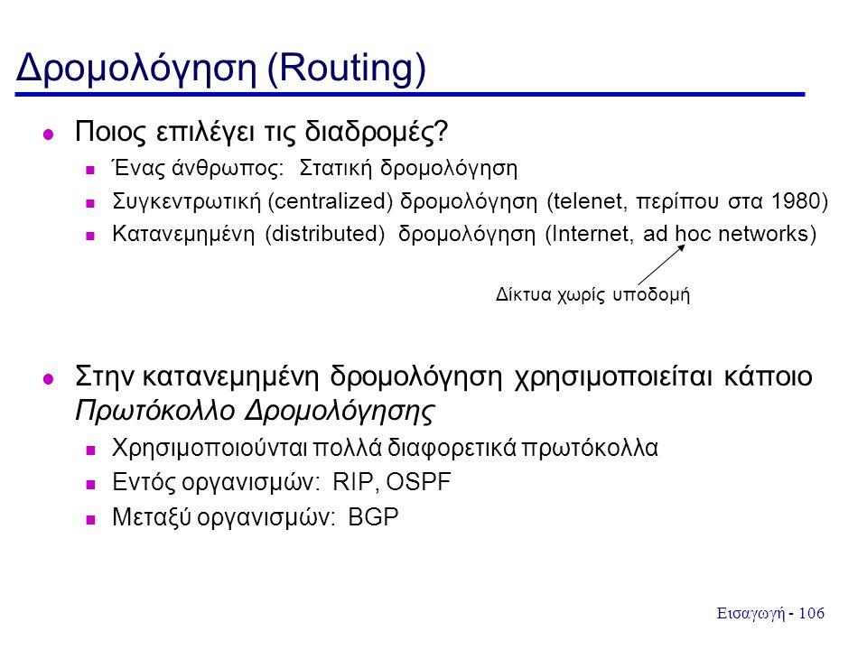 Εισαγωγή - 106 Δρομολόγηση (Routing) Ποιος επιλέγει τις διαδρομές? Ένας άνθρωπος: Στατική δρομολόγηση Συγκεντρωτική (centralized) δρομολόγηση (telenet