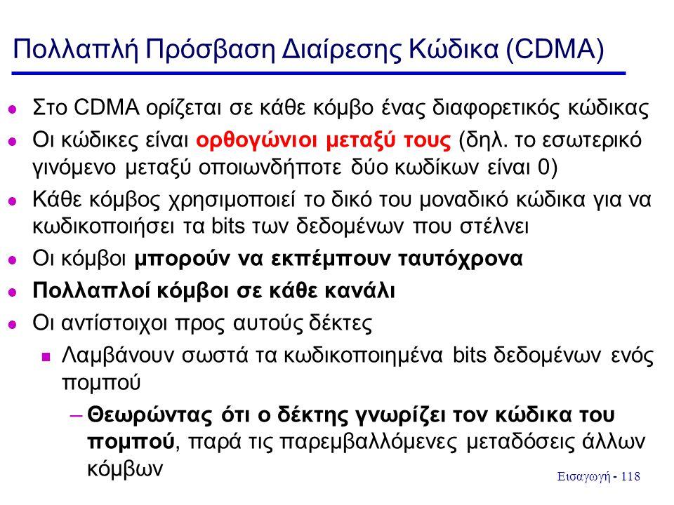 Εισαγωγή - 118 Πολλαπλή Πρόσβαση Διαίρεσης Κώδικα (CDMA) Στο CDMA ορίζεται σε κάθε κόμβο ένας διαφορετικός κώδικας Οι κώδικες είναι ορθογώνιοι μεταξύ τους (δηλ.