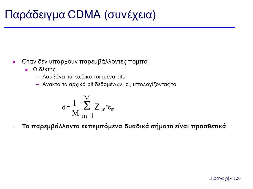 Εισαγωγή - 120 Παράδειγμα CDMA (συνέχεια) Όταν δεν υπάρχουν παρεμβάλλοντες πομποί Ο δέκτης –Λαμβάνει τα κωδικοποιημένα bits –Ανακτά τα αρχικά bit δεδομένων, d i, υπολογίζοντας το d i = —  Z i,m *c m Τα παρεμβάλλοντα εκπεμπόμενα δυαδικά σήματα είναι προσθετικά m=1 M 1 M