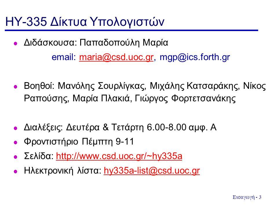 Εισαγωγή - 3 HY-335 Δίκτυα Υπολογιστών Διδάσκουσα: Παπαδοπούλη Μαρία email: maria@csd.uoc.gr, mgp@ics.forth.grmaria@csd.uoc.gr Βοηθοί: Μανόλης Σουρλίγκας, Μιχάλης Κατσαράκης, Νίκος Ραπούσης, Μαρία Πλακιά, Γιώργος Φορτετσανάκης Διαλέξεις: Δευτέρα & Τετάρτη 6.00-8.00 αμφ.