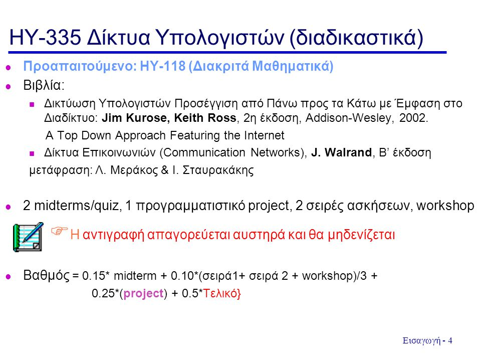 Εισαγωγή - 4 HY-335 Δίκτυα Υπολογιστών (διαδικαστικά) Προαπαιτούμενο: ΗΥ-118 (Διακριτά Μαθηματικά) Βιβλία: Δικτύωση Υπολογιστών Προσέγγιση από Πάνω προς τα Κάτω με Έμφαση στο Διαδίκτυο: Jim Kurose, Keith Ross, 2η έκδοση, Addison-Wesley, 2002.