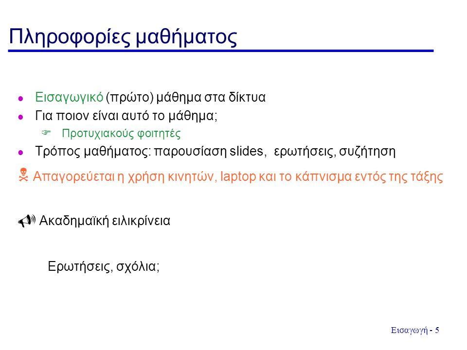 Εισαγωγή - 5 Πληροφορίες μαθήματος Εισαγωγικό (πρώτο) μάθημα στα δίκτυα Για ποιον είναι αυτό το μάθημα;  Προτυχιακούς φοιτητές Τρόπος μαθήματος: παρουσίαση slides, ερωτήσεις, συζήτηση  Απαγορεύεται η χρήση κινητών, laptop και το κάπνισμα εντός της τάξης  Ακαδημαϊκή ειλικρίνεια Ερωτήσεις, σχόλια;