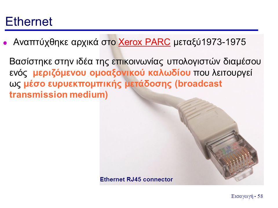 Εισαγωγή - 58 Ethernet Αναπτύχθηκε αρχικά στο Xerox PARC μεταξύ1973-1975Xerox PARC Βασίστηκε στην ιδέα της επικοινωνίας υπολογιστών διαμέσου ενός μεριζόμενου ομοαξονικού καλωδίου που λειτουργεί ως μέσο ευρυεκπομπικής μετάδοσης (broadcast transmission medium) Ethernet RJ45 connector