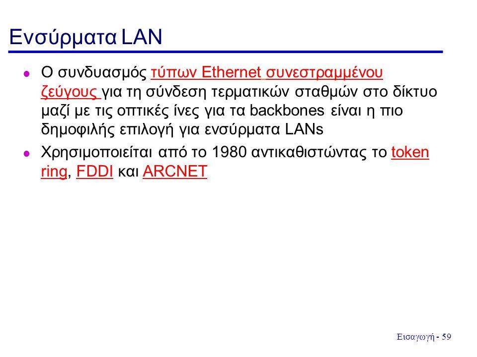 Εισαγωγή - 59 Ενσύρματα LAN l Ο συνδυασμός τύπων Ethernet συνεστραμμένου ζεύγους για τη σύνδεση τερματικών σταθμών στο δίκτυο μαζί με τις οπτικές ίνες για τα backbones είναι η πιο δημοφιλής επιλογή για ενσύρματα LANsτύπων Ethernetσυνεστραμμένου ζεύγους l Χρησιμοποιείται από το 1980 αντικαθιστώντας το token ring, FDDI και ARCNETtoken ringFDDIARCNET