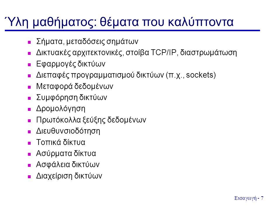 Εισαγωγή - 7 Ύλη μαθήματος: θέματα που καλύπτοντα Σήματα, μεταδόσεις σημάτων Δικτυακές αρχιτεκτονικές, στοίβα TCP/IP, διαστρωμάτωση Εφαρμογές δικτύων Διεπαφές προγραμματισμού δικτύων (π.χ., sockets) Μεταφορά δεδομένων Συμφόρηση δικτύων Δρομολόγηση Πρωτόκολλα ξεύξης δεδομένων Διευθυνσιοδότηση Τοπικά δίκτυα Ασύρματα δίκτυα Ασφάλεια δικτύων Διαχείριση δικτύων