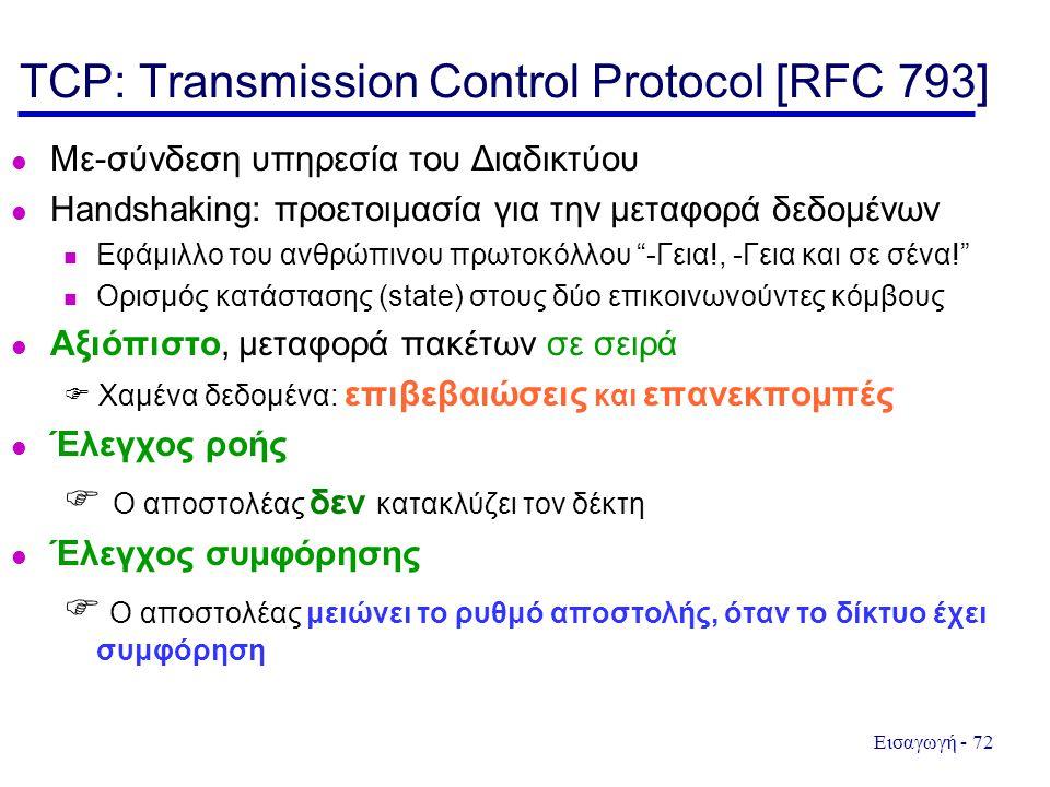 Εισαγωγή - 72 TCP: Transmission Control Protocol [RFC 793] Με-σύνδεση υπηρεσία του Διαδικτύου Handshaking: προετοιμασία για την μεταφορά δεδομένων Εφάμιλλο του ανθρώπινου πρωτοκόλλου -Γεια!, -Γεια και σε σένα! Ορισμός κατάστασης (state) στους δύο επικοινωνούντες κόμβους Αξιόπιστο, μεταφορά πακέτων σε σειρά  Χαμένα δεδομένα: επιβεβαιώσεις και επανεκπομπές Έλεγχος ροής  Ο αποστολέας δεν κατακλύζει τον δέκτη Έλεγχος συμφόρησης  Ο αποστολέας μειώνει το ρυθμό αποστολής, όταν το δίκτυο έχει συμφόρηση