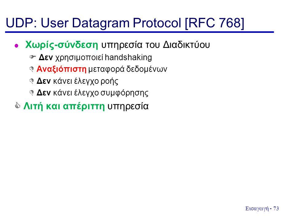Εισαγωγή - 73 UDP: User Datagram Protocol [RFC 768] Χωρίς-σύνδεση υπηρεσία του Διαδικτύου  Δεν χρησιμοποιεί handshaking  Αναξιόπιστη μεταφορά δεδομένων  Δεν κάνει έλεγχο ροής  Δεν κάνει έλεγχο συμφόρησης  Λιτή και απέριττη υπηρεσία
