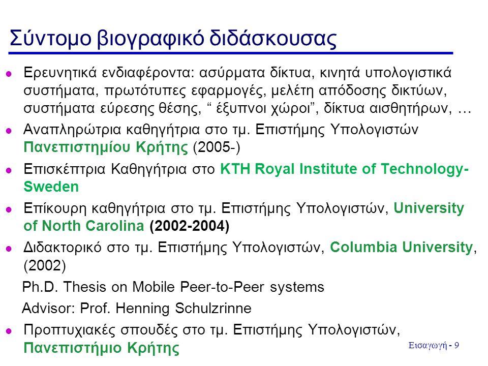 Εισαγωγή - 9 Σύντομο βιογραφικό διδάσκουσας l Ερευνητικά ενδιαφέροντα: ασύρματα δίκτυα, κινητά υπολογιστικά συστήματα, πρωτότυπες εφαρμογές, μελέτη απόδοσης δικτύων, συστήματα εύρεσης θέσης, έξυπνοι χώροι , δίκτυα αισθητήρων, … l Αναπληρώτρια καθηγήτρια στο τμ.