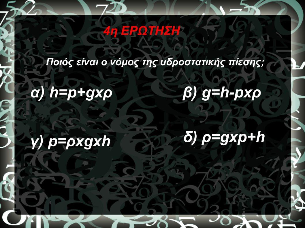 4η ΕΡΩΤΗΣΗ Ποιός είναι ο νόμος της υδροστατικής πίεσης; α) h=p+gxρβ) g=h-pxρ γ) p=ρxgxh δ) ρ=gxp+h