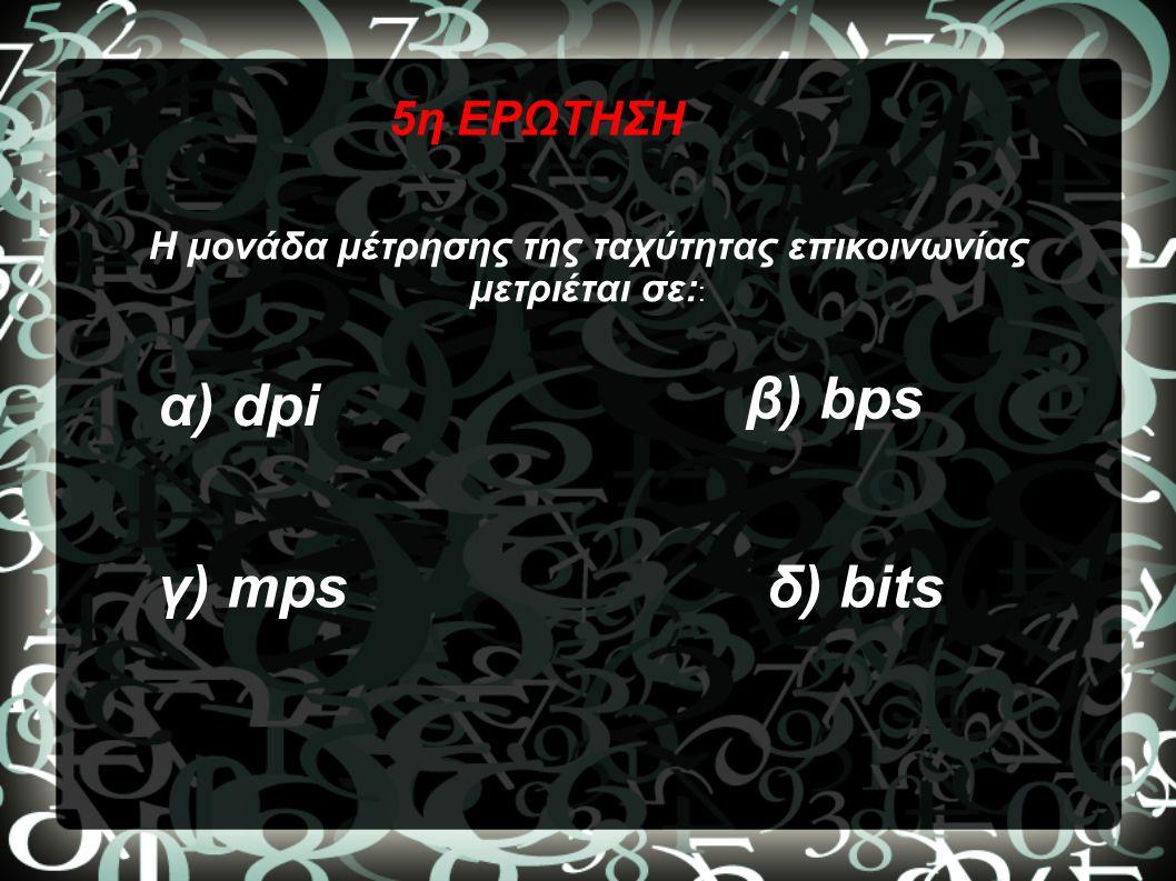 5η ΕΡΩΤΗΣΗ Η μονάδα μέτρησης της ταχύτητας επικοινωνίας μετριέται σε: : α) dpi β) bps γ) mpsδ) bits