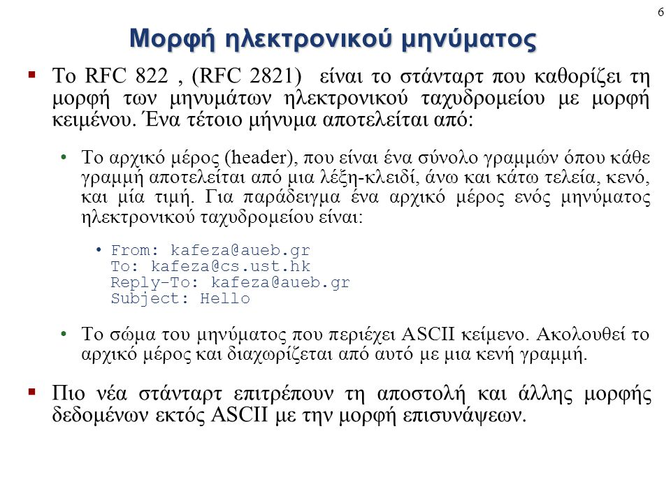 6 Μορφή ηλεκτρονικού μηνύματος  Το RFC 822, (RFC 2821) είναι το στάνταρτ που καθορίζει τη μορφή των μηνυμάτων ηλεκτρονικού ταχυδρομείου με μορφή κειμ