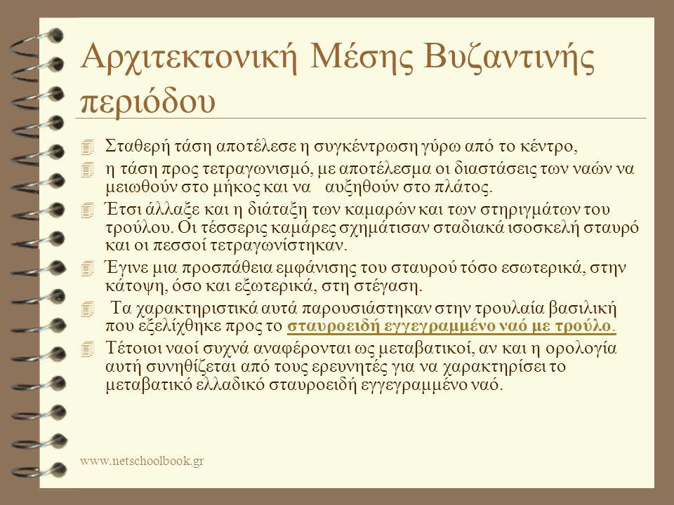 www.netschoolbook.gr Αρχιτεκτονική Μέσης Βυζαντινής περιόδου 4 Σταθερή τάση αποτέλεσε η συγκέντρωση γύρω από το κέντρο, 4 η τάση προς τετραγωνισμό, με αποτέλεσμα οι διαστάσεις των ναών να μειωθούν στο μήκος και να αυξηθούν στο πλάτος.