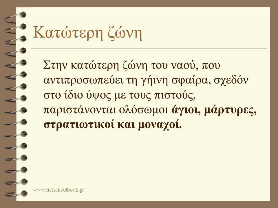 www.netschoolbook.gr Κατώτερη ζώνη Στην κατώτερη ζώνη του ναού, που αντιπροσωπεύει τη γήινη σφαίρα, σχεδόν στο ίδιο ύψος με τους πιστούς, παριστάνονται ολόσωμοι άγιοι, μάρτυρες, στρατιωτικοί και μοναχοί.