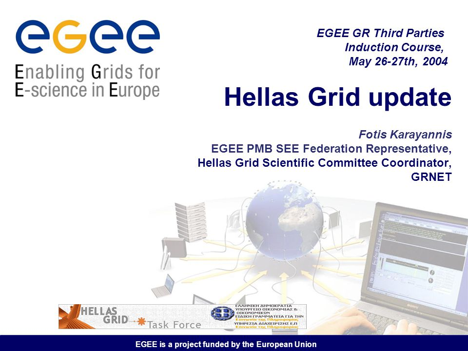 EGEE is a project funded by the European Union Hellas Grid update Fotis Karayannis EGEE PMB SEE Federation Representative, Hellas Grid Scientific Comm