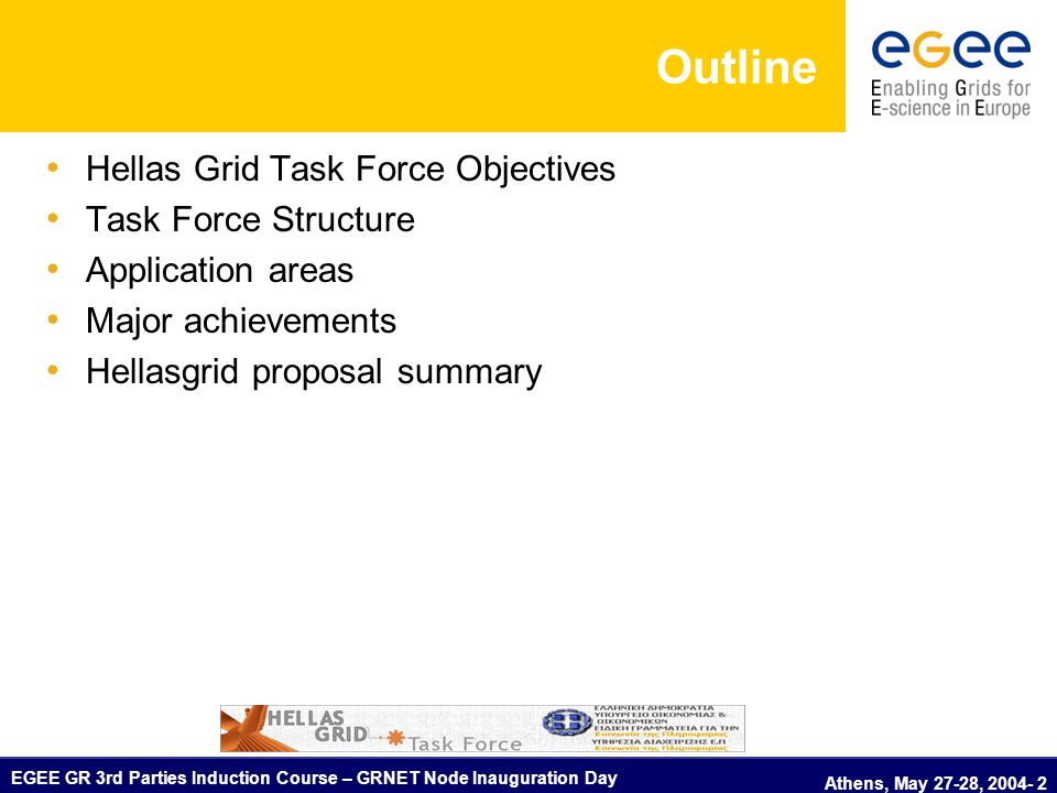 EGEE GR 3rd Parties Induction Course – GRNET Node Inauguration Day Athens, May 27-28, 2004- 3 Hellas Grid Task Force - Objectives Formed by the Secretariat of the Information Society – Ministry of Economy and Finance (1/2003) to promote the development of Grid technologies in Greece:  Establish the corresponding human network  Gather requirements of research and academic communities' applications  Develop a national infrastructure  Evaluate the Grid technologies for different areas  Coordinate among national, regional and international efforts  Submit proposals / ideas to the Secretariat of the Information Society  Prepare of strategy documents to the related ministries  National representation to workshops, conferences, fora  Provide guidelines to the research and academic communities (propose a common Grid platform solution based on current practices-standards