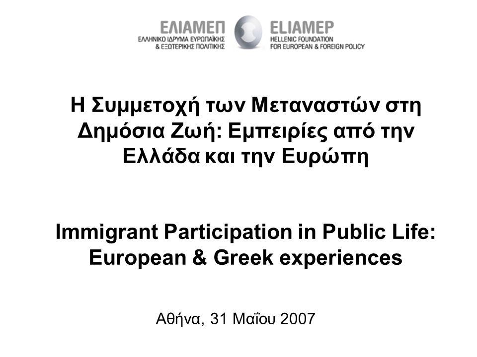Η Συμμετοχή των Μεταναστών στη Δημόσια Ζωή: Εμπειρίες από την Ελλάδα και την Ευρώπη Immigrant Participation in Public Life: European & Greek experiences Αθήνα, 31 Μαΐου 2007