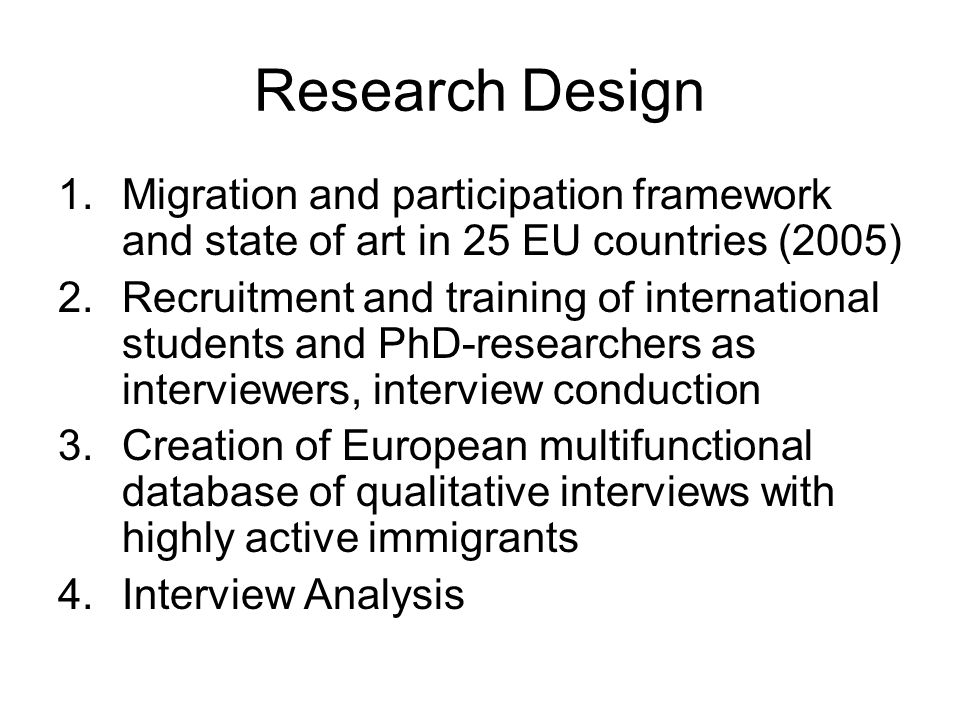 Research Design 1.Migration and participation framework and state of art in 25 EU countries (2005) 2.Recruitment and training of international students and PhD-researchers as interviewers, interview conduction 3.Creation of European multifunctional database of qualitative interviews with highly active immigrants 4.Interview Analysis