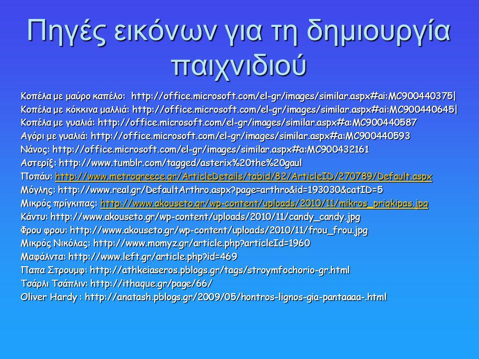 Πηγές εικόνων για τη δημιουργία παιχνιδιού Κοπέλα με μαύρο καπέλο: http://office.microsoft.com/el-gr/images/similar.aspx#ai:MC900440375| Κοπέλα με κόκκινα μαλλιά: http://office.microsoft.com/el-gr/images/similar.aspx#ai:MC900440645| Κοπέλα με γυαλιά: http://office.microsoft.com/el-gr/images/similar.aspx#a:MC900440587 Αγόρι με γυαλιά: http://office.microsoft.com/el-gr/images/similar.aspx#a:MC900440593 Νάνος: http://office.microsoft.com/el-gr/images/similar.aspx#a:MC900432161 Αστερίξ: http://www.tumblr.com/tagged/asterix%20the%20gaul Ποπάυ: http://www.metrogreece.gr/ArticleDetails/tabid/82/ArticleID/270789/Default.aspx http://www.metrogreece.gr/ArticleDetails/tabid/82/ArticleID/270789/Default.aspx Μόγλης: http://www.real.gr/DefaultArthro.aspx page=arthro&id=193030&catID=5 Μικρός πρίγκιπας: http://www.akouseto.gr/wp-content/uploads/2010/11/mikros_prigkipas.jpg http://www.akouseto.gr/wp-content/uploads/2010/11/mikros_prigkipas.jpg Κάντυ: http://www.akouseto.gr/wp-content/uploads/2010/11/candy_candy.jpg Φρου φρου: http://www.akouseto.gr/wp-content/uploads/2010/11/frou_frou.jpg Μικρός Νικόλας: http://www.momyz.gr/article.php articleId=1960 Μαφάλντα: http://www.left.gr/article.php id=469 Παπα Στρουμφ: http://athkeiaseros.pblogs.gr/tags/stroymfochorio-gr.html Τσάρλι Τσάπλιν: http://ithaque.gr/page/66/ Oliver Hardy : http://anatash.pblogs.gr/2009/05/hontros-lignos-gia-pantaaaa-.html