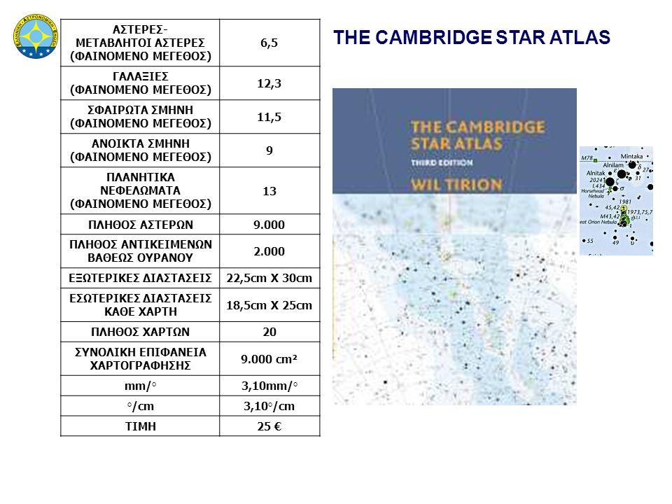 THE CAMBRIDGE STAR ATLAS ΑΣΤΕΡΕΣ- ΜΕΤΑΒΛΗΤΟΙ ΑΣΤΕΡΕΣ (ΦΑΙΝΟΜΕΝΟ ΜΕΓΕΘΟΣ) 6,5 ΓΑΛΑΞΙΕΣ (ΦΑΙΝΟΜΕΝΟ ΜΕΓΕΘΟΣ) 12,3 ΣΦΑΙΡΩΤΑ ΣΜΗΝΗ (ΦΑΙΝΟΜΕΝΟ ΜΕΓΕΘΟΣ) 11,5 ΑΝΟΙΚΤΑ ΣΜΗΝΗ (ΦΑΙΝΟΜΕΝΟ ΜΕΓΕΘΟΣ) 9 ΠΛΑΝΗΤΙΚΑ ΝΕΦΕΛΩΜΑΤΑ (ΦΑΙΝΟΜΕΝΟ ΜΕΓΕΘΟΣ) 13 ΠΛΗΘΟΣ ΑΣΤΕΡΩΝ9.000 ΠΛΗΘΟΣ ΑΝΤΙΚΕΙΜΕΝΩΝ ΒΑΘΕΩΣ ΟΥΡΑΝΟΥ 2.000 ΕΞΩΤΕΡΙΚΕΣ ΔΙΑΣΤΑΣΕΙΣ22,5cm X 30cm ΕΣΩΤΕΡΙΚΕΣ ΔΙΑΣΤΑΣΕΙΣ ΚΑΘΕ ΧΑΡΤΗ 18,5cm X 25cm ΠΛΗΘΟΣ ΧΑΡΤΩΝ20 ΣΥΝΟΛΙΚΗ ΕΠΙΦΑΝΕΙΑ ΧΑΡΤΟΓΡΑΦΗΣΗΣ 9.000 cm² mm/°3,10mm/° °/cm3,10°/cm ΤΙΜΗ25 €