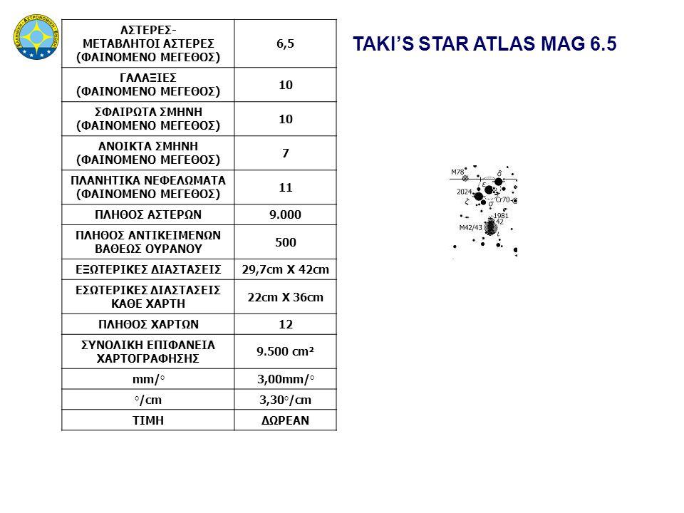 TAKI'S STAR ATLAS MAG 6.5 ΑΣΤΕΡΕΣ- ΜΕΤΑΒΛΗΤΟΙ ΑΣΤΕΡΕΣ (ΦΑΙΝΟΜΕΝΟ ΜΕΓΕΘΟΣ) 6,5 ΓΑΛΑΞΙΕΣ (ΦΑΙΝΟΜΕΝΟ ΜΕΓΕΘΟΣ) 10 ΣΦΑΙΡΩΤΑ ΣΜΗΝΗ (ΦΑΙΝΟΜΕΝΟ ΜΕΓΕΘΟΣ) 10 ΑΝΟΙΚΤΑ ΣΜΗΝΗ (ΦΑΙΝΟΜΕΝΟ ΜΕΓΕΘΟΣ) 7 ΠΛΑΝΗΤΙΚΑ ΝΕΦΕΛΩΜΑΤΑ (ΦΑΙΝΟΜΕΝΟ ΜΕΓΕΘΟΣ) 11 ΠΛΗΘΟΣ ΑΣΤΕΡΩΝ9.000 ΠΛΗΘΟΣ ΑΝΤΙΚΕΙΜΕΝΩΝ ΒΑΘΕΩΣ ΟΥΡΑΝΟΥ 500 ΕΞΩΤΕΡΙΚΕΣ ΔΙΑΣΤΑΣΕΙΣ29,7cm X 42cm ΕΣΩΤΕΡΙΚΕΣ ΔΙΑΣΤΑΣΕΙΣ ΚΑΘΕ ΧΑΡΤΗ 22cm X 36cm ΠΛΗΘΟΣ ΧΑΡΤΩΝ12 ΣΥΝΟΛΙΚΗ ΕΠΙΦΑΝΕΙΑ ΧΑΡΤΟΓΡΑΦΗΣΗΣ 9.500 cm² mm/°3,00mm/° °/cm3,30°/cm ΤΙΜΗΔΩΡΕΑΝ