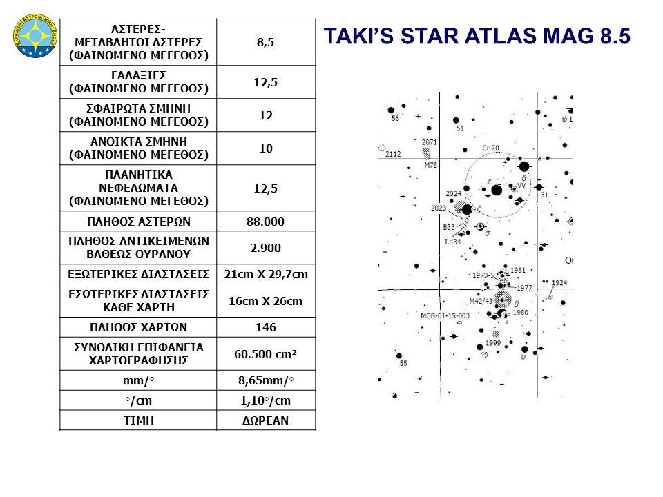TAKI'S STAR ATLAS MAG 8.5 ΑΣΤΕΡΕΣ- ΜΕΤΑΒΛΗΤΟΙ ΑΣΤΕΡΕΣ (ΦΑΙΝΟΜΕΝΟ ΜΕΓΕΘΟΣ) 8,5 ΓΑΛΑΞΙΕΣ (ΦΑΙΝΟΜΕΝΟ ΜΕΓΕΘΟΣ) 12,5 ΣΦΑΙΡΩΤΑ ΣΜΗΝΗ (ΦΑΙΝΟΜΕΝΟ ΜΕΓΕΘΟΣ) 12 ΑΝΟΙΚΤΑ ΣΜΗΝΗ (ΦΑΙΝΟΜΕΝΟ ΜΕΓΕΘΟΣ) 10 ΠΛΑΝΗΤΙΚΑ ΝΕΦΕΛΩΜΑΤΑ (ΦΑΙΝΟΜΕΝΟ ΜΕΓΕΘΟΣ) 12,5 ΠΛΗΘΟΣ ΑΣΤΕΡΩΝ88.000 ΠΛΗΘΟΣ ΑΝΤΙΚΕΙΜΕΝΩΝ ΒΑΘΕΩΣ ΟΥΡΑΝΟΥ 2.900 ΕΞΩΤΕΡΙΚΕΣ ΔΙΑΣΤΑΣΕΙΣ21cm X 29,7cm ΕΣΩΤΕΡΙΚΕΣ ΔΙΑΣΤΑΣΕΙΣ ΚΑΘΕ ΧΑΡΤΗ 16cm X 26cm ΠΛΗΘΟΣ ΧΑΡΤΩΝ146 ΣΥΝΟΛΙΚΗ ΕΠΙΦΑΝΕΙΑ ΧΑΡΤΟΓΡΑΦΗΣΗΣ 60.500 cm² mm/°8,65mm/° °/cm1,10°/cm ΤΙΜΗΔΩΡΕΑΝ