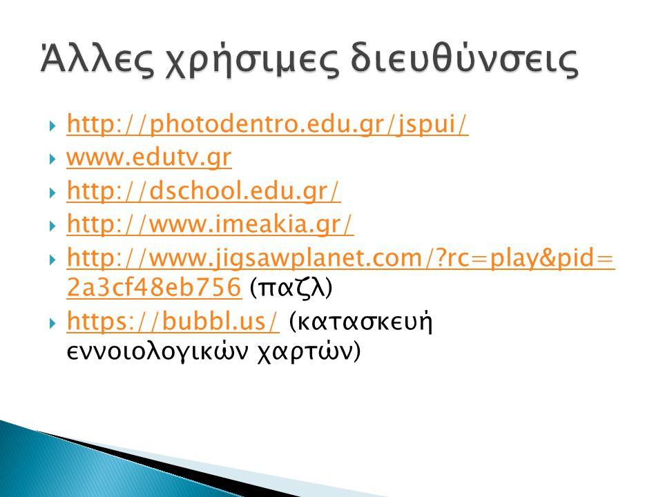  http://photodentro.edu.gr/jspui/ http://photodentro.edu.gr/jspui/  www.edutv.gr www.edutv.gr  http://dschool.edu.gr/ http://dschool.edu.gr/  http://www.imeakia.gr/ http://www.imeakia.gr/  http://www.jigsawplanet.com/ rc=play&pid= 2a3cf48eb756 (παζλ) http://www.jigsawplanet.com/ rc=play&pid= 2a3cf48eb756  https://bubbl.us/ (κατασκευή εννοιολογικών χαρτών) https://bubbl.us/