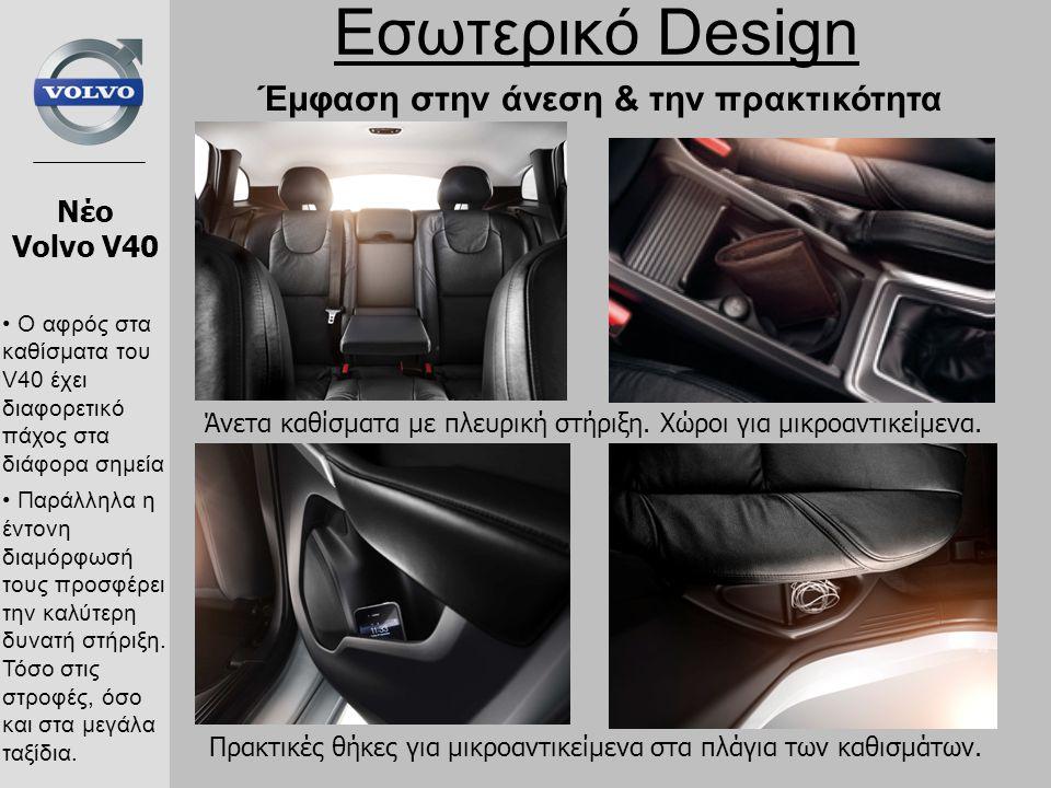 Εσωτερικό Design Νέο Volvo V40 Έμφαση στην άνεση & την πρακτικότητα Πρακτικές θήκες για μικροαντικείμενα στα πλάγια των καθισμάτων. Άνετα καθίσματα με