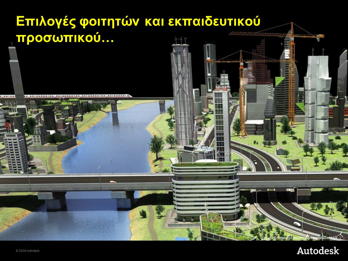 © 2009 Autodesk Επιλογές φοιτητών και εκπαιδευτικού προσωπικού… Image Courtesy of Uniform Communications LDT
