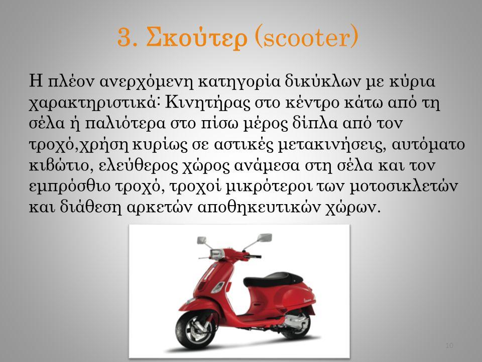 3. Σκούτερ (scooter) Η πλέον ανερχόμενη κατηγορία δικύκλων με κύρια χαρακτηριστικά: Κινητήρας στο κέντρο κάτω από τη σέλα ή παλιότερα στο πίσω μέρος δ