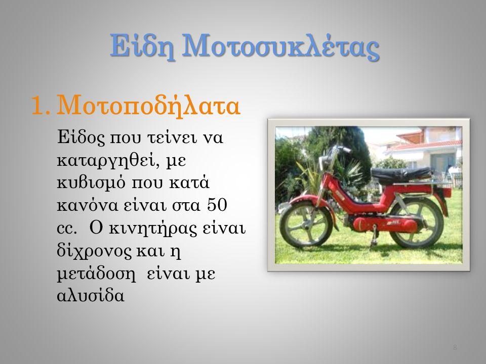 Είδη Μοτοσυκλέτας 1.Μοτοποδήλατα Είδος που τείνει να καταργηθεί, με κυβισμό που κατά κανόνα είναι στα 50 cc. O κινητήρας είναι δίχρονος και η μετάδοση