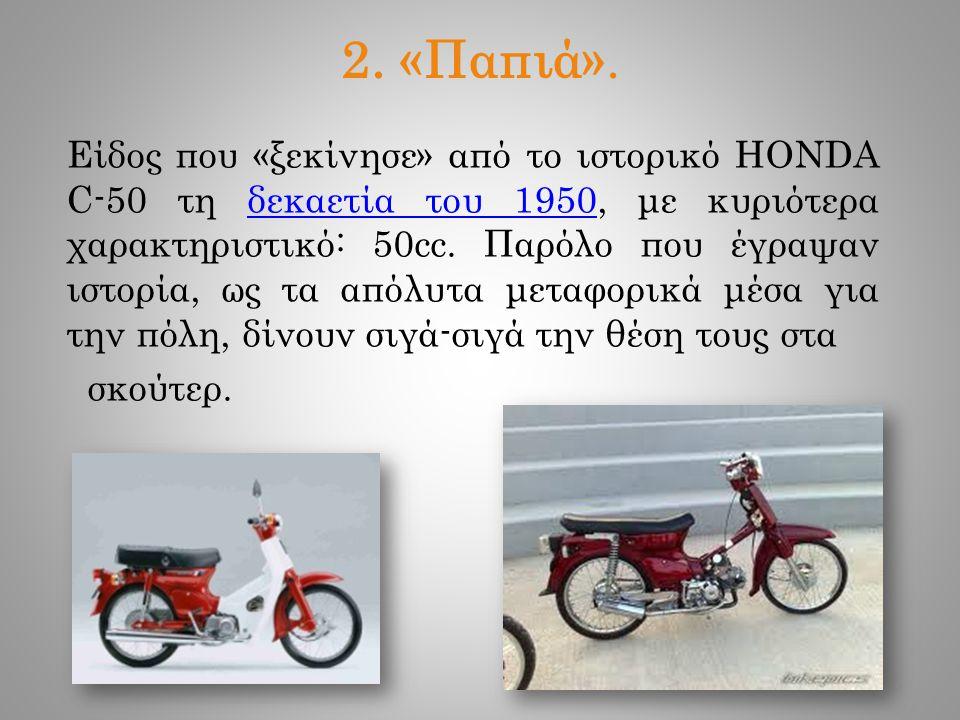 2. «Παπιά». Είδος που «ξεκίνησε» από το ιστορικό HONDA C-50 τη δεκαετία του 1950, με κυριότερα χαρακτηριστικό: 50cc. Παρόλο που έγραψαν ιστορία, ως τα