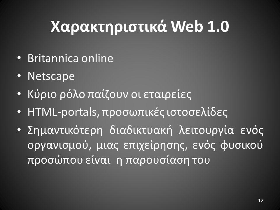 12 Χαρακτηριστικά Web 1.0 Britannica online Netscape Κύριο ρόλο παίζουν οι εταιρείες HTML-portals, προσωπικές ιστοσελίδες Σημαντικότερη διαδικτυακή λε