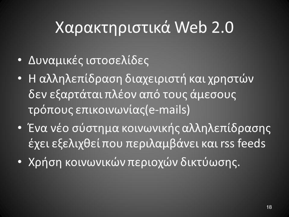18 Χαρακτηριστικά Web 2.0 Δυναμικές ιστοσελίδες Η αλληλεπίδραση διαχειριστή και χρηστών δεν εξαρτάται πλέον από τους άμεσους τρόπους επικοινωνίας(e-ma