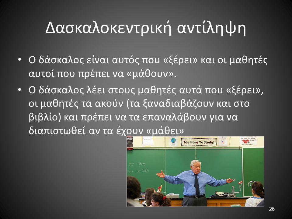 26 Δασκαλοκεντρική αντίληψη Ο δάσκαλος είναι αυτός που «ξέρει» και οι μαθητές αυτοί που πρέπει να «μάθουν». Ο δάσκαλος λέει στους μαθητές αυτά που «ξέ